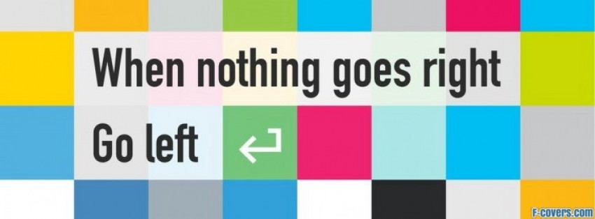 when nothing goes right go left facebook cover timeline photo banner for fb. Black Bedroom Furniture Sets. Home Design Ideas